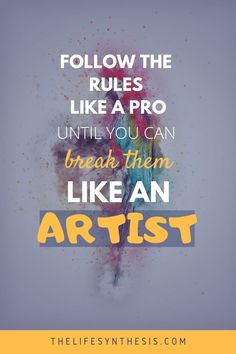 Follow the rules like a pro, until you can break them like an artist. Learn all the rules for life at www.thelifesynthesis.com