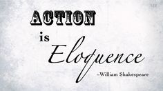 """""""Action is eloquence"""" -Shakespeare"""