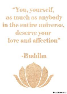 You, yourself, as much as anybody in the entire universe deserve your love and affections ~Buddha