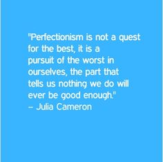 """Don't get stuck on perfect: """"Perfectionsim is not a quest for the best. It is a pursuit of the worst in ourselves, the part that tells us nothing we do will ever be good enough. Me Quotes, Qoutes, Julia Cameron, The Artist's Way, Life Map, If Rudyard Kipling, Magic Words, Thoughts And Feelings, Not Good Enough"""
