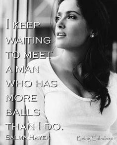 """I keep waiting to meet a man who has more balls than I do."" Salma Hayek"