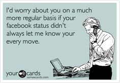 I'd worry about you on a much more regular basis if your facebook status didn't always let me know your every move.