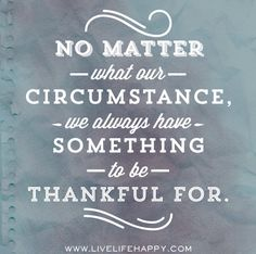 No matter what our circumstance, we always have something to be thankful for.