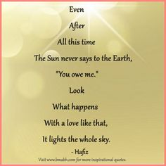 even after all this time quotes picture-Even After All this time The Sun never says to the Earth You owe me Look What happens With a love like that, It lights the whole sky.For more #quotes and #inspiration, follow us  at https://www.pinterest.com/bmabh/  or visit our website http://www.bmabh.com/