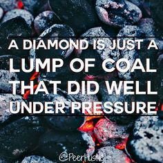 A diamond is just a lump of coal that did well under pressure.