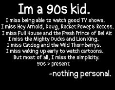 this is why i love netflix and the ability to buy series's on dvd. i'd much rather my kids watch what i grew up with, i don't like most of the shows on tv now. and living in a small town, my kids will grow up like 90's kids...