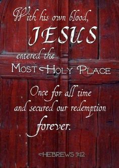 Hebrews 9:12 - With his own blood, Jesus entered the most holy place. Once for all time and secured our redemption forever.