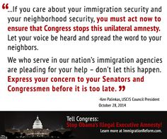 """...If you care about your #immigration security and your neighborhood security, you must act now to ensure that Congress stops this unilateral amnesty. Let your voice be heard and spread the word to your neighbors."" -Ken Palinkas, president of USCIS Council"