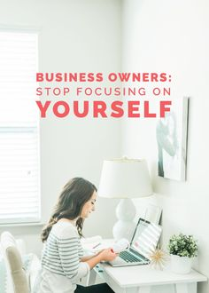 Business Owners Stop Focusing On Yourself