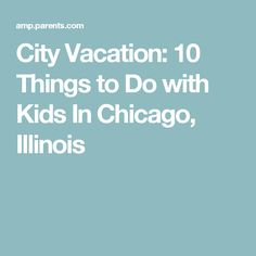City Vacation: 10 Things to Do with Kids In Chicago, Illinois