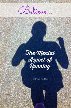 Believe. The Mental Aspect of Running. There's a lot of discussion about the physical aspects of training for races, of getting your body and muscles conditioned for endurance running, but what about the importance of the mental aspect of running?