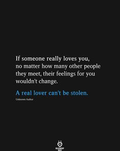 If someone really loves you, no matter how many other people they meet, their feelings for you wouldn't change. A real lover can't be stolen. Unknown Author # If Someone Really Loves You, No Matter How Many Other People They Meet Real Life Quotes, Love Quotes For Him, Mood Quotes, True Quotes, Relationship Quotes, Positive Quotes, Motivational Quotes, Inspirational Quotes, Communication Relationship