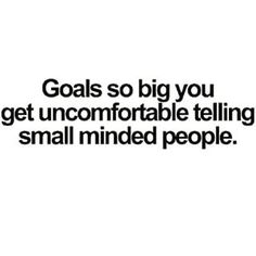 Goals so big you get uncomfortable telling small minded people... #truth
