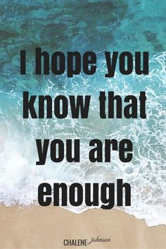 I hope you know that you are enough.