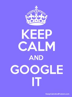Keep Calm and Google It