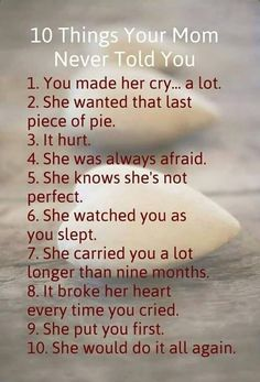 10 Things Your Mom Never Told You 1. You often made her cry. 2. She wanted the last cookie.. 3. It hurt... 4. She was always afraid.. 5. She knows that she isn't perfect. 6. She was watching you while you were sleeping. 7. She carried you for way more than a few months...8. She was sad when you cried..9. You were always first! 10. She would do it all over again.. #LOVE #MOM <3