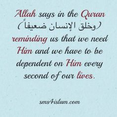 Allah says in the Quran (وخلق الإنسان ضعيفاً) reminding us that we need Him and we have to be dependent on Him every second of our lives.  visit our website for more islamic reminders  www.sms4islam.com
