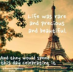 """""""Life was rare and precious and beautiful, and they would spend this day celebrating it."""" - Karen Kingsbury"""