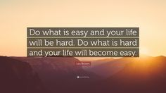 """Les Brown Quote: """"Do what is easy and your life will be hard. Do what is hard and your life will become easy."""""""