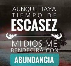Aunque haya tiempo de escasez mi Dios me bendecirá con abundancia.