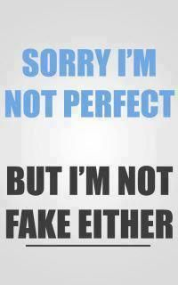 Sorry I'm not perfect, but I'm not fake either. Well, no, I'm not sorry.
