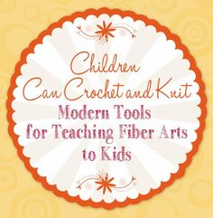 Children Can Crochet and Knit: Modern Tools for Teaching Fiber Arts to Kids