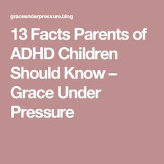 13 Facts Parents of ADHD Children Should Know – Grace Under Pressure