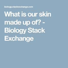 What is our skin made up of? - Biology Stack Exchange