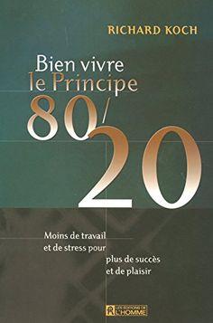 Amazon.fr - Bien vivre le principe 80/20 : Moins de travail et de stress pour plus de succès et de plaisir - Richard Koch - Livres
