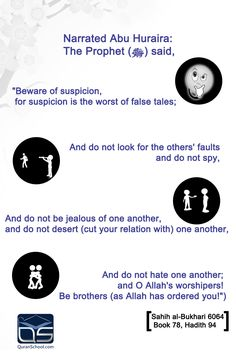 """Narrated Abu #Huraira: The #Prophet (ﷺ) said, """"#Beware of #suspicion, for suspicion is the #worst of #false #tales; and do not look for the others' #faults and do not #spy, and do not be #jealous of one another, and do not #desert (cut your relation with) one another, and do not #hate one another; and #O #Allah's #worshipers! Be #brothers (as #Allah has #ordered you!"""") Sahih al-#Bukhari 6064  Book 78, #Hadith 94 http://bit.ly/1i445Rb"""