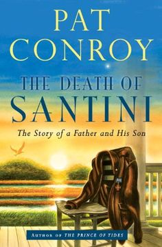 The Death of Santini: The Story of a Father and His Son by Pat Conroy