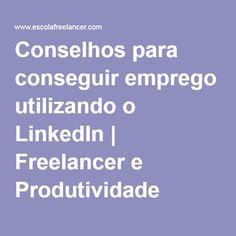 Conselhos para conseguir emprego utilizando o LinkedIn | Freelancer e Produtividade