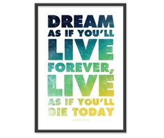 Dream as if you'll live forever, live as if you'll die today!