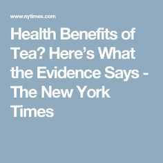 Health Benefits of Tea? Here's What the Evidence Says - The New York Times
