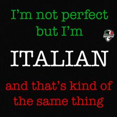 I'm not perfect but I'm Italian and that's kind of the same thing