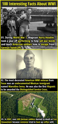 1. During World War 1, Magician Harry Houdini took a year off performing to help sell war bonds and teach American soldiers how to escape from German handcuffs. 2. The most decorated American WWI veteran from Texas was an undocumented Mexican immigrant named Marcelino Serna. He was also the first Hispanic to be awarded the Distinguished Service Cross.