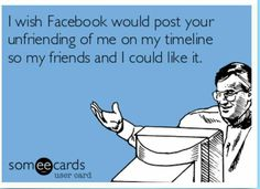 I wish that Facebook would post your unfriending me on my time line so my friends and I could like it. #facebook #unfriend #goodbyes