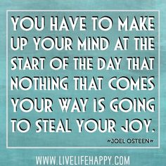 """""""You have to make up your mind at the start of the day that nothing that comes your way is going to steal your joy."""" -Joel Osteen"""