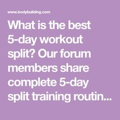 What is the best 5-day workout split? Our forum members share complete 5-day split training routines, how effective they are compared to a 3-day split, who would benefit, and more.