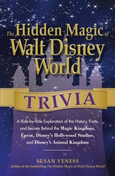 The Hidden Magic of Walt Disney World Trivia: A Ride-by-Ride Exploration of the History, Facts, and Secrets Behin...