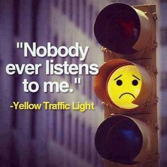 Nobody ever listens to me. => Yellow Traffic Light