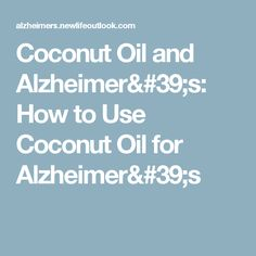 Coconut Oil and Alzheimer's: How to Use Coconut Oil for Alzheimer's