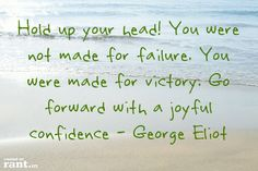 """""""Hold up your head! You were not made for failure. You were made for victory. Go forward with a joyful confidence."""" - George Eliot"""