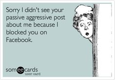 Sorry I didn't see your passive aggressive post about me because I blocked you on Facebook. Ha!