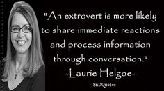 LAURIE HELGOE QUOTES : An extrovert is more likely to share immediate reactions and process information through conversation. Laurie Helgoe