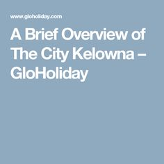 A Brief Overview of The City Kelowna – GloHoliday