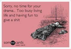 Sorry, no time for your drama... Too busy living life and having fun to give a s**t.