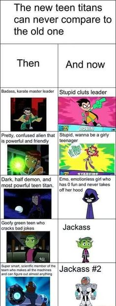 Teen Titans then and now. I HATE Teen Titans Go! It took all the reasons Teen Titans was fun and important and replaced it with crap! Fuck Teen Titans, Go! Bring back the original! Old Teen Titans, The New Teen Titans, Original Teen Titans, Teen Titans Funny, Teen Titans Raven, Teen Titans Starfire, Dc Memes, Funny Memes, Hilarious