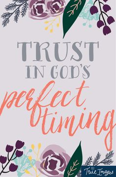 God knows what you need and what you want. Trust his perfect timing.