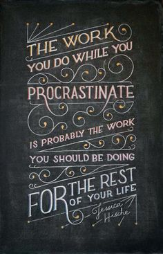 THE WORK YOU DO WHILE YOU PROCRASTINATE IS PROBABLY THE WORK YOU SHOULD BE DOING FOR THE REST OF YOUR LIFE ••• Jessica Hische